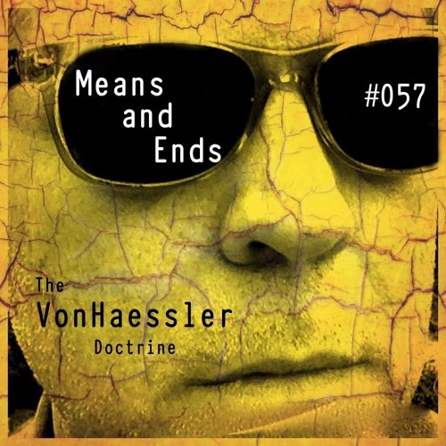 The VonHaessler Doctrine #057 - Means and Ends