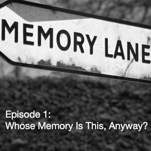 Episode 1: Whose Memory Is This, Anyway?
