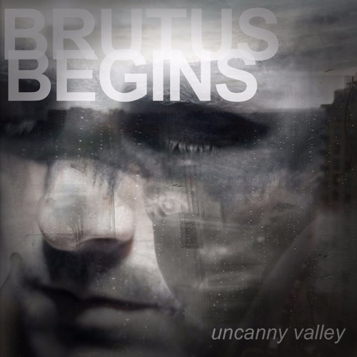 BRUTUS BEGINS - UNCANNY VALLEY