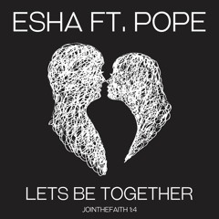 Esha Ft. Pope - Lets Be Together (#jointhefaith 1:4)