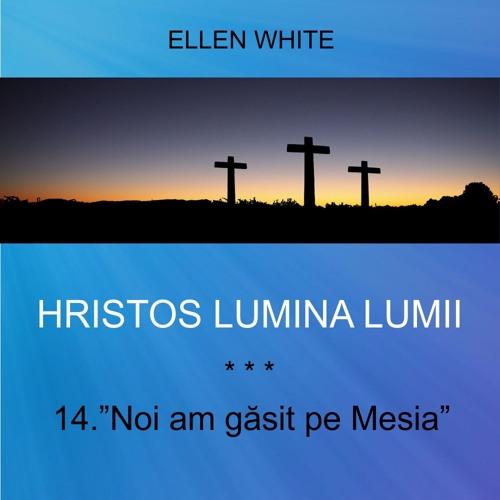 "14. ""Noi am găsit pe Mesia"" - HRISTOS LUMINA LUMII   Ellen G.White"