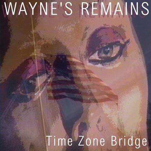 WAYNE'S REMAINS • Time Zone Bridge