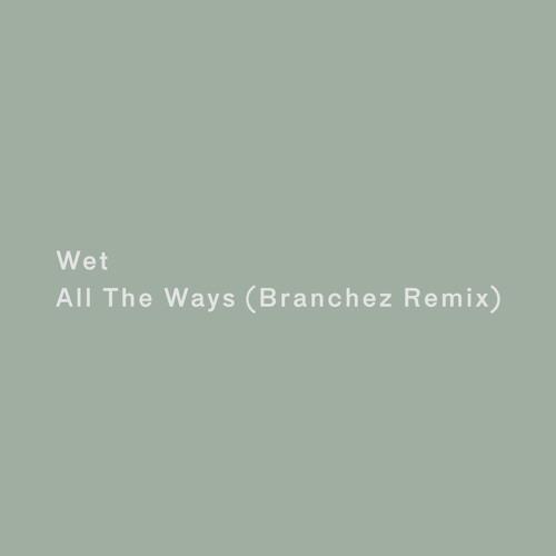 Wet - All The Ways (Branchez Remix)