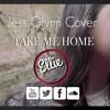 Take Me Home ( Originally by Jess Glynn )