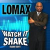Lomax - WATCH IT SHAKE