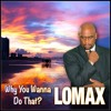 Lomax - WHY YOU WANNA DO THAT