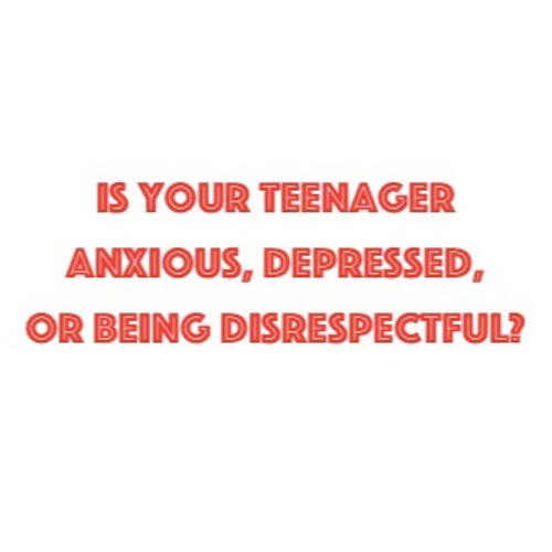 Is Your Teenager  Anxious, Depressed,  or Being Disrespectful?
