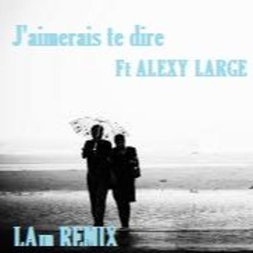 """Alexy Large  """"J'aimerais te dire""""   (LAm REMIX)"""