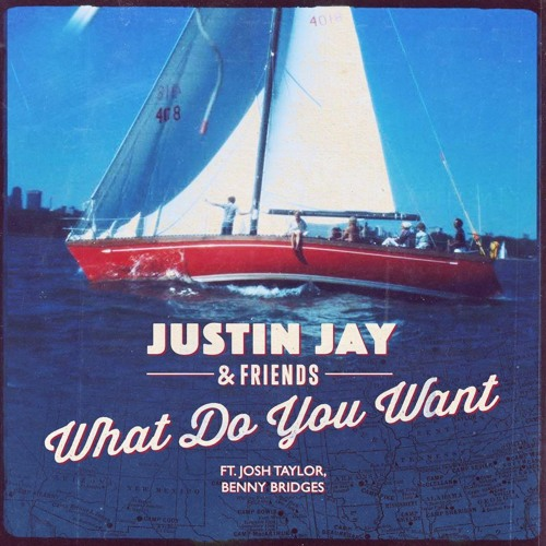 Justin Jay & Friends - What Do You Want feat. Josh Taylor & Benny Bridges