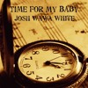 Josh Wawa White - Time For My Baby