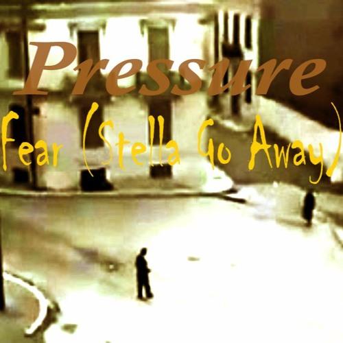 Pressure - Fear (Stella Go Away)