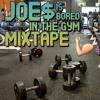 Joe$ Is Bored In The Gym MIXTAPE