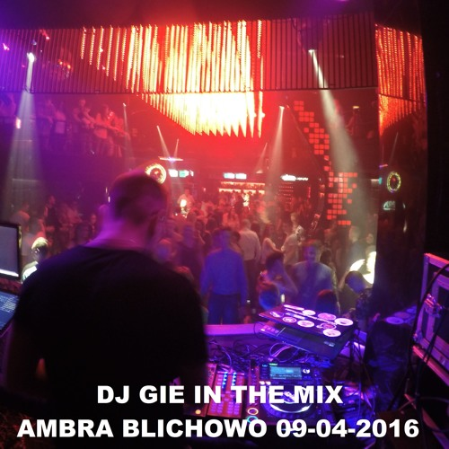 DJ GIE IN THE MIX LIVE AT CLUB AMBRA BLICHOWO 09 - 04 - 2016