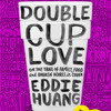 Double Cup Love by Eddie Huang, read by Eddie Huang