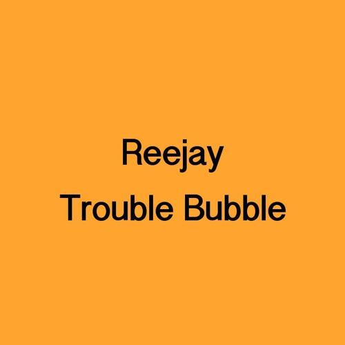 Reejay - Trouble Bubble