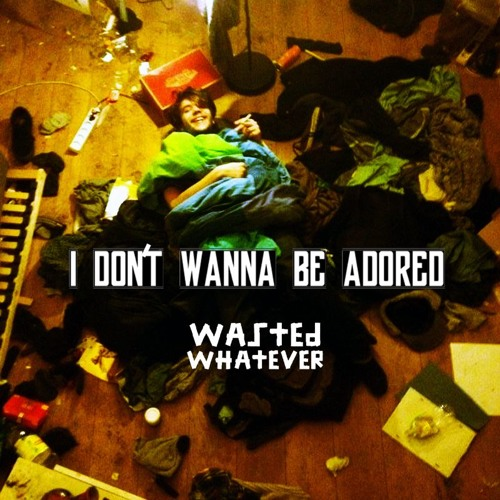 Wasted Whatever - I Don't Wanna Be Adored