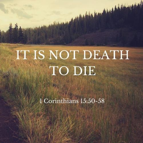 It Is Not Death to Die (1 Corinthians 15:50-58)