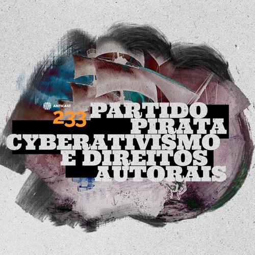 AntiCast 233 – Partido Pirata, Cyberativismo e Direitos Autorais