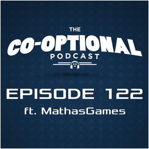 The Co-Optional Podcast Ep. 122 ft. MathasGames [strong language] - May 5, 2016