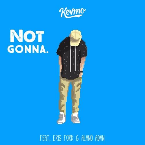 Kevmo - Not Gonna. ft. Eris Ford & Alano Adan
