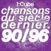 I:CUBE - CHANSONS DU SIECLE DERNIER (1990 1996)