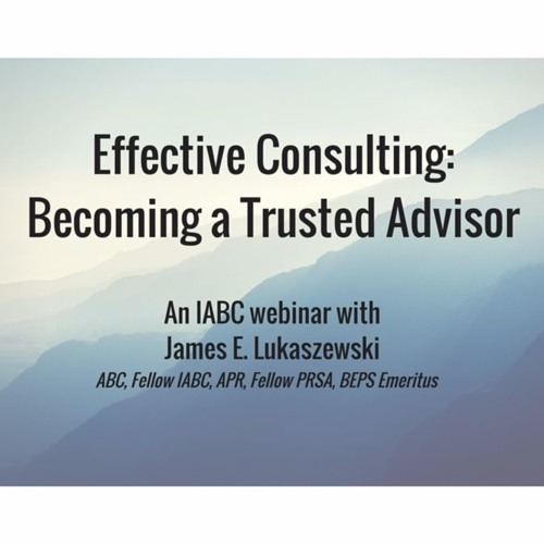 """Effective Consulting: Becoming a Trusted Advisor"" an IABC webinar with Jim Lukaszewski"