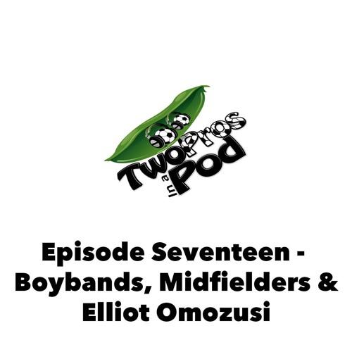 Episode 17 - Boybands, Midfielders & Elliot Omozusi