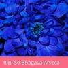 Itipi So Bhagava Anicca