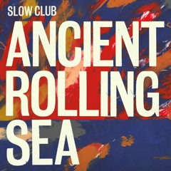 Slow Club - Ancient Rolling Sea