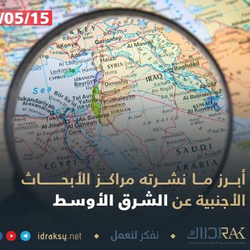 أبرز ما نشرته مراكز الأبحاث العالمية عن الشرق الأوسط في النصف الأول من أيار/مايو