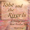 Tobe and the River Is: A Strange and Most Peculiar Tale