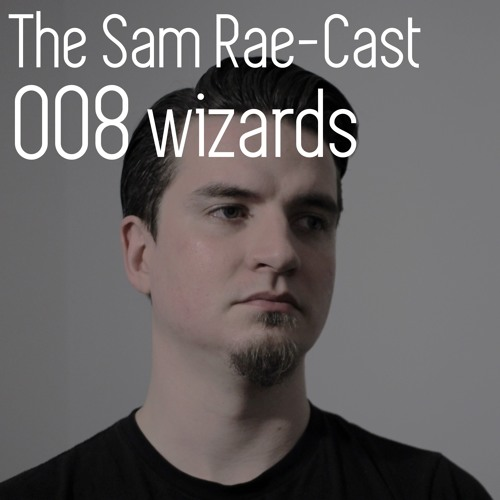 Archive: The Sam Rae-Cast: 008: Wizards