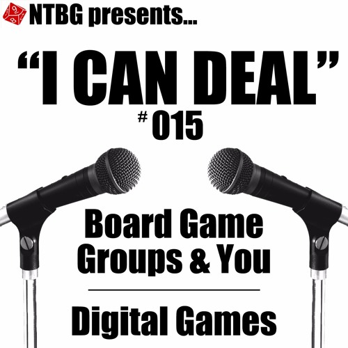 I Can Deal #015: Board Game Groups & You/Digital Games
