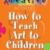 How to Teach Art to Children - Ages 5-11 (Creative Activities For...)  download pdf