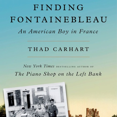 """Thad Carhart, """"Finding Fontainebleau: An American Boy in France"""""""