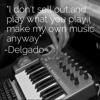 I Don't Sell Out Or Play What You Play,I Play My Own Music Anyway-DELGADO
