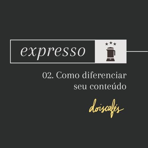 expresso | 02 | Como diferenciar seu conteúdo na rede