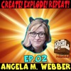 Create! Explode! Repeat! EP02 The Amazing Angela M Webber!