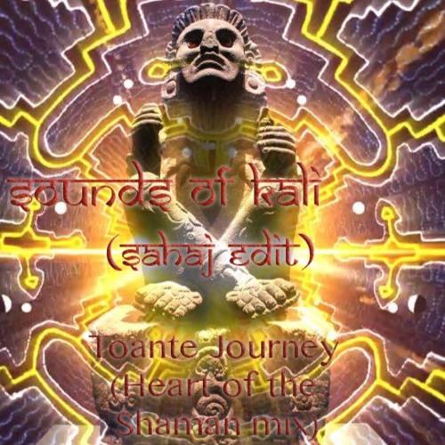 Toante Journey (Heart Of The Shaman Mix) - Sounds Of Kali(Sahaj Edit)