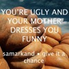 You're ugly and your mother dresses you funny