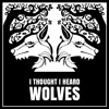 I Thought I Heard Wolves - from