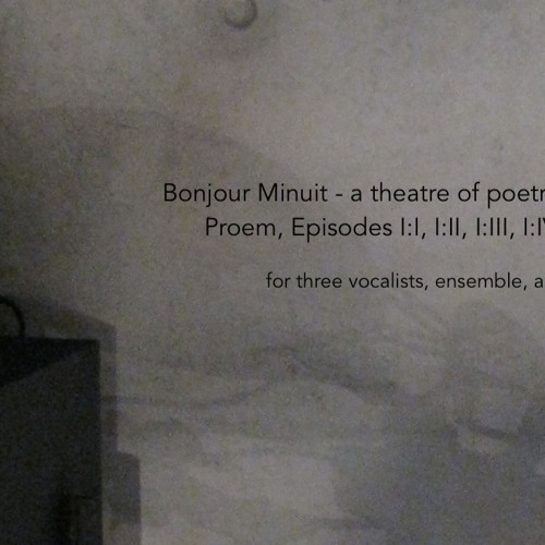 Bonjour Minuit - a theatre of poetry : Proem, Episodes I:I~I:IV (2014-15) (from reading)