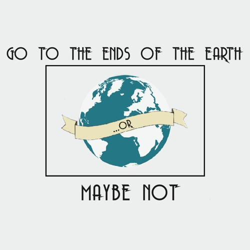 Going to the Ends of the Earth... or Maybe Not