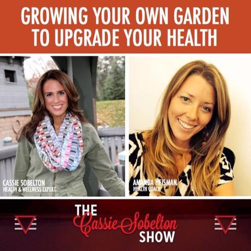 Cassie Sobelton Show, Episode 9: Growing Your Own Garden to Upgrade Your Health