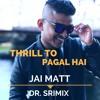 Thrill To Pagal Hai - Jai Matt & Dr. Srimix (SIA)