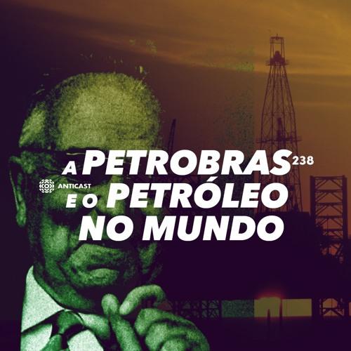 AntiCast 238 – A Petrobras e o Petróleo no Mundo