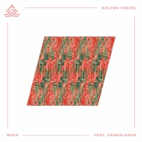 Golden Vessel - Wave (ft. OKBADLANDS)