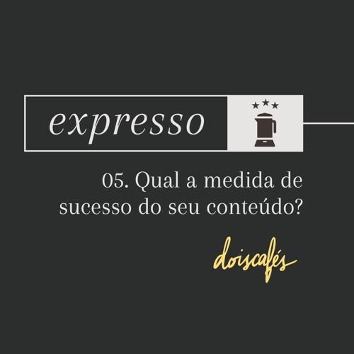 expresso | 05 | Qual a medida de sucesso do seu conteúdo?