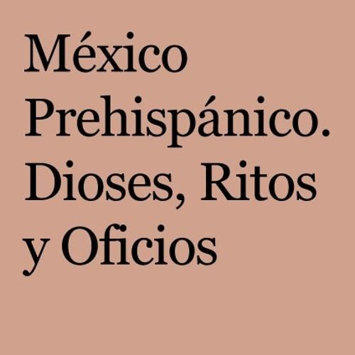 México Prehispánico. Dioses, ritos y oficios.