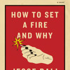 How to Set a Fire and Why by Jesse Ball, read by Emma Galvin